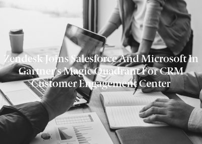 Zendesk Joins Salesforce and Microsoft in Gartner's Magic Quadrant for CRM Customer Engagement Center