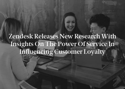 Zendesk Releases New Research With Insights on the Power of Service in Influencing Customer Loyalty