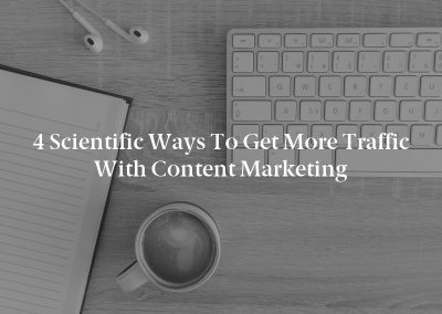 4 Scientific Ways to Get More Traffic with Content Marketing