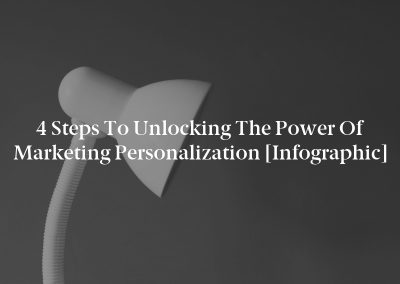 4 Steps to Unlocking the Power of Marketing Personalization [Infographic]