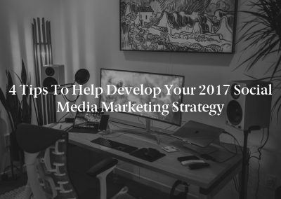 4 Tips to Help Develop Your 2017 Social Media Marketing Strategy