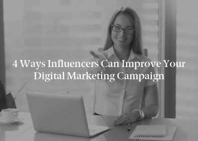 4 Ways Influencers Can Improve Your Digital Marketing Campaign