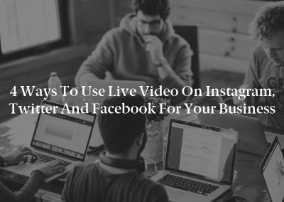 4 Ways to Use Live Video on Instagram, Twitter and Facebook for Your Business