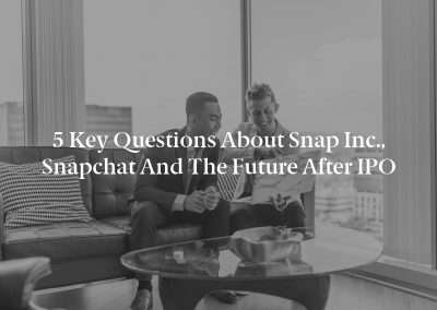 5 Key Questions about Snap Inc., Snapchat and the Future after IPO