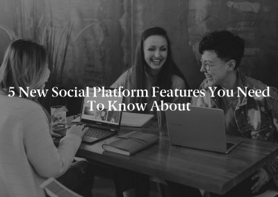 5 New Social Platform Features You Need to Know About