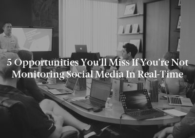 5 Opportunities You'll Miss if You're Not Monitoring Social Media in Real-Time