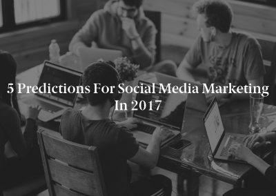 5 Predictions For Social Media Marketing In 2017