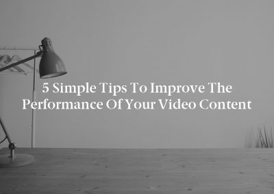 5 Simple Tips to Improve the Performance of Your Video Content