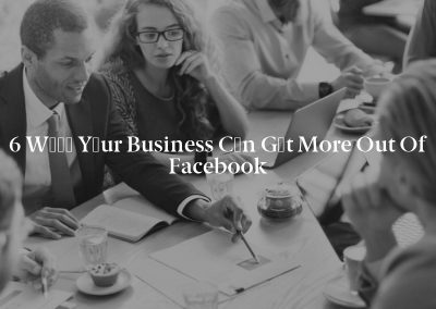 6 Wауѕ Yоur Business Cаn Gеt More Out of Facebook