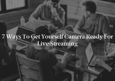 7 Ways to Get Yourself Camera Ready for Live-Streaming