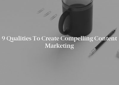9 Qualities to Create Compelling Content Marketing
