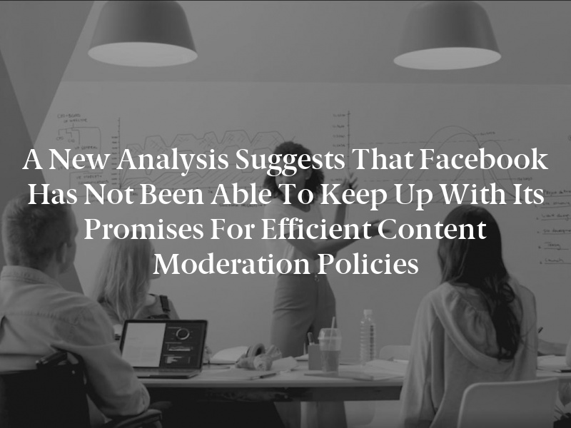 A new analysis suggests that Facebook has not been able to keep up with its promises for efficient content moderation policies