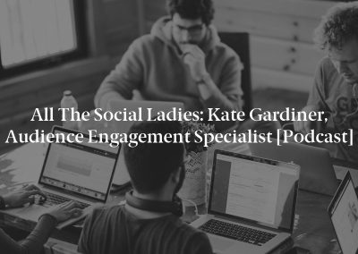 All The Social Ladies: Kate Gardiner, Audience Engagement Specialist [Podcast]