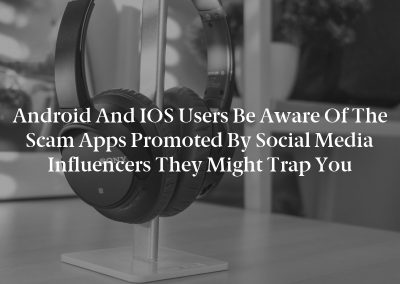 Android and iOS users be aware of the scam apps promoted by social media influencers they might trap you