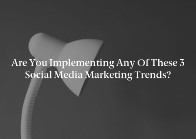 Are You Implementing any of These 3 Social Media Marketing Trends?