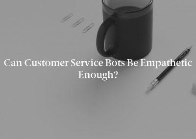 Can Customer Service Bots Be Empathetic Enough?