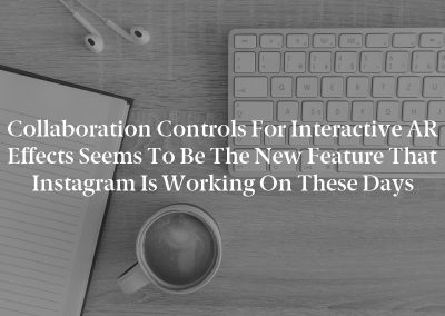 Collaboration Controls for Interactive AR effects seems to be the new feature that Instagram is working on these days