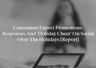Consumers Expect Promotions, Responses and 'Holiday Cheer' on Social over the Holidays [Report]