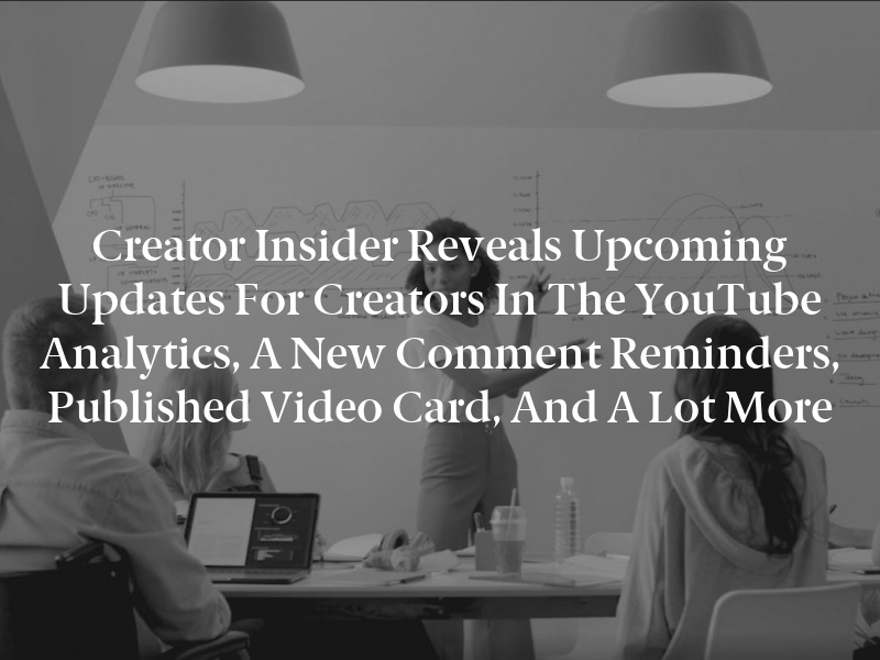 Creator Insider reveals upcoming updates for Creators in the YouTube Analytics, a new comment reminders, published video card, and a lot more