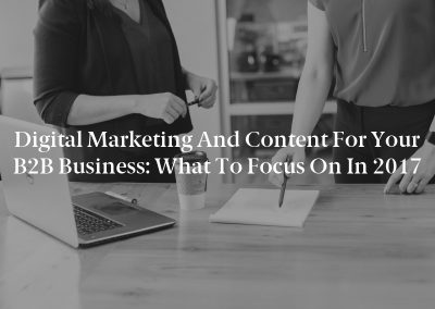 Digital Marketing and Content for Your B2B Business: What to Focus on in 2017
