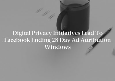 Digital Privacy Initiatives Lead to Facebook Ending 28 Day Ad Attribution Windows