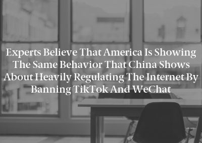 Experts believe that America is showing the same behavior that China shows about heavily regulating the internet by banning TikTok and WeChat