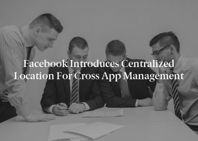 Facebook Introduces Centralized Location for Cross App Management