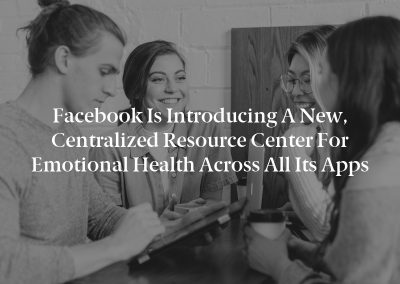 Facebook is introducing a new, centralized resource center for Emotional Health across all its apps