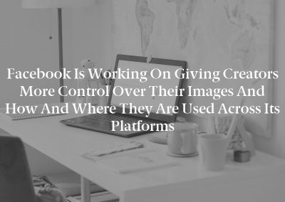 Facebook is working on giving creators more control over their images and how and where they are used across its platforms