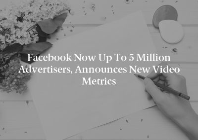 Facebook Now up to 5 Million Advertisers, Announces New Video Metrics