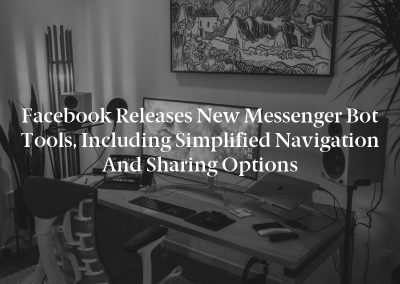 Facebook Releases New Messenger Bot Tools, Including Simplified Navigation and Sharing Options