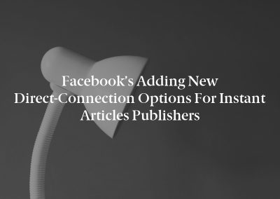 Facebook's Adding New Direct-Connection Options for Instant Articles Publishers