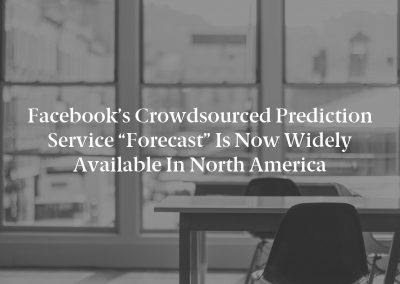 """Facebook's Crowdsourced Prediction Service """"Forecast"""" is Now Widely Available in North America"""