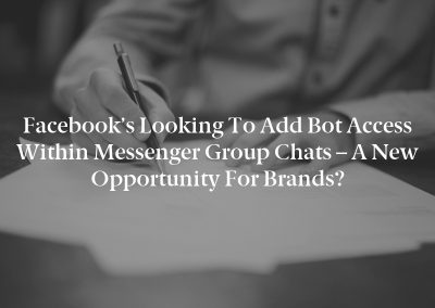 Facebook's Looking to Add Bot Access within Messenger Group Chats – A New Opportunity for Brands?