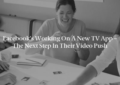 Facebook's Working on a New TV App – The Next Step in their Video Push