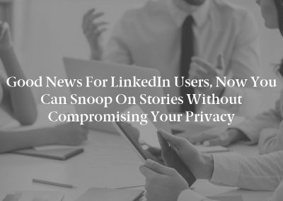 Good News For LinkedIn Users, Now You Can Snoop On Stories Without Compromising Your Privacy