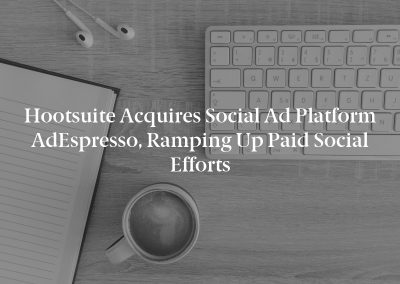 Hootsuite Acquires Social Ad Platform AdEspresso, Ramping Up Paid Social Efforts