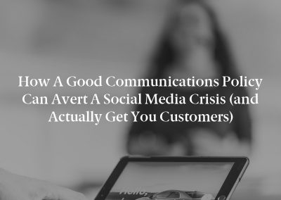 How a Good Communications Policy can Avert a Social Media Crisis (and Actually Get You Customers)