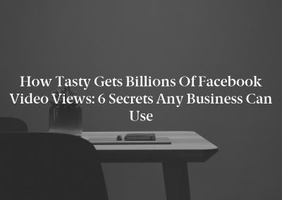 How Tasty Gets Billions of Facebook Video Views: 6 Secrets Any Business Can Use