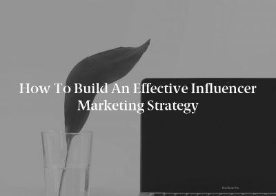 How to Build an Effective Influencer Marketing Strategy