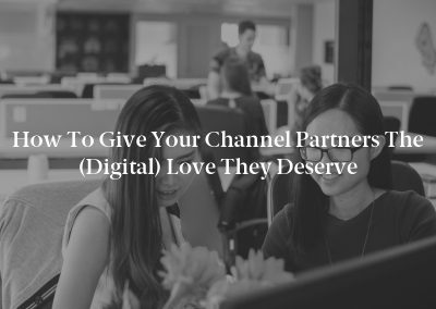 How to Give Your Channel Partners the (Digital) Love They Deserve