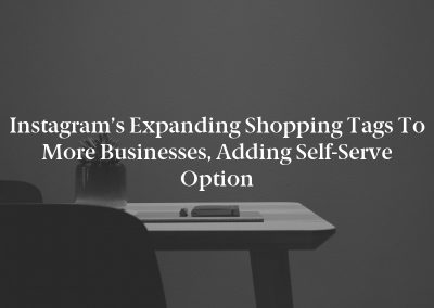 Instagram's Expanding Shopping Tags to More Businesses, Adding Self-Serve Option
