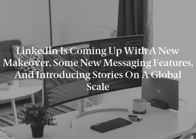 LinkedIn is coming up with a new makeover, some new messaging features, and introducing Stories on a global scale