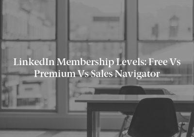 LinkedIn Membership Levels: Free vs Premium vs Sales Navigator