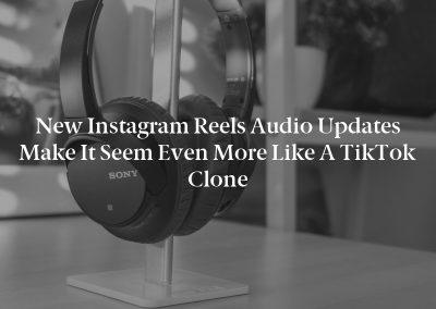 New Instagram Reels Audio Updates Make It Seem Even More Like a TikTok Clone