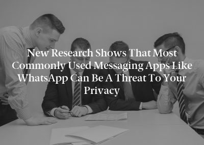 New Research shows that most commonly used messaging apps like WhatsApp can be a threat to your privacy