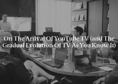 On the Arrival of YouTube TV (and the Gradual Evolution of TV as You Know It)