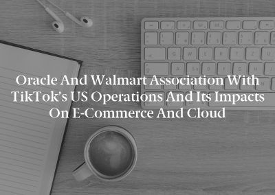 Oracle and Walmart Association with TikTok's US Operations and its Impacts on E-Commerce and Cloud