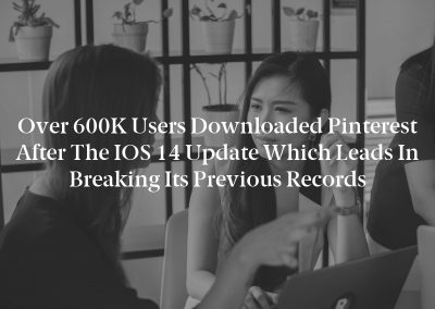 Over 600K users downloaded Pinterest after the iOS 14 update which leads in breaking its previous records