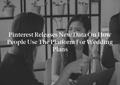 Pinterest Releases New Data on How People Use the Platform for Wedding Plans